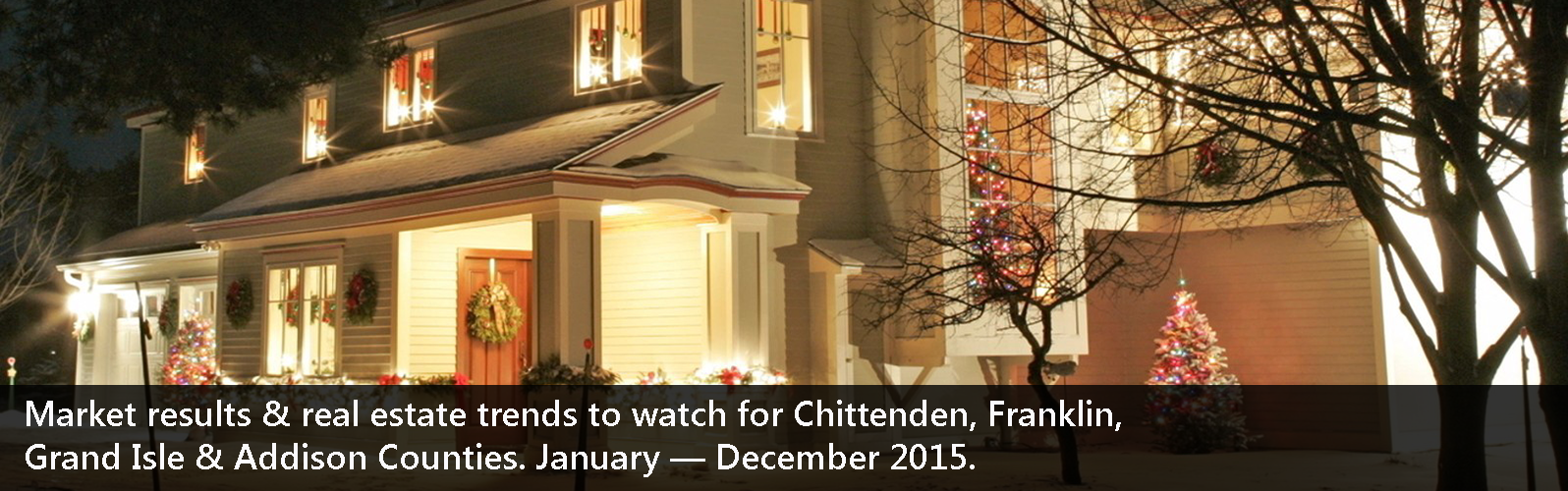 Market results & real estate trends to watch for Chittenden, Franklin, Grand Isle & Addison Counties. January — December 2015.
